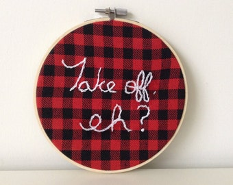 Embroidery Hoop Art - Take Off Eh - Canadiana - Bob and Doug - Canadian Quotes - Lumberjack Buffalo Plaid -Canada Day - Canada 150 - SCTV