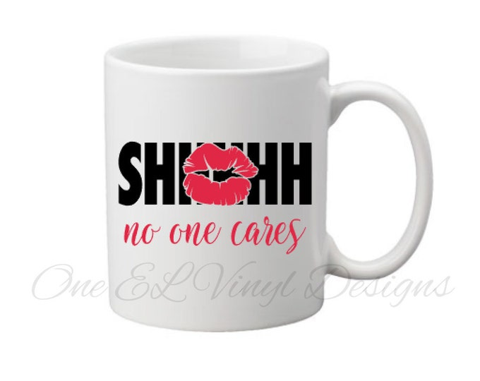 SHHHHH No One Cares - DIY Vinyl Decal for  Coffee mugs, Wine Glass, Beer Mugs and more... Mug NOT Included