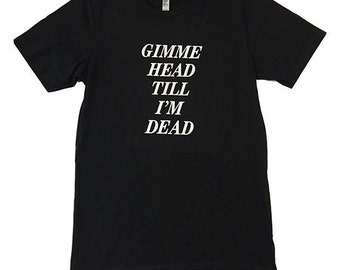 GIMME HEAD Till Im DEAD | Sleaze Rock Nu Grunge 80s Movies Tee Vintage Style Iron on Letter Revenge Of Nerds Gutter Punk Trash Tumblr Booger