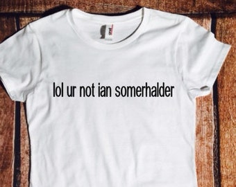 lol ur not ian somerhalder, Damon Salvatore, Vampire diaries, tmblr shirt, Ian, fandom