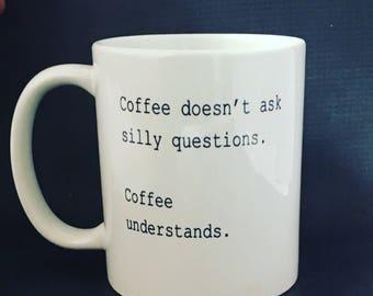 Coffee doesnt ask silly questions mug, coffee understands Mug, hilarous mug, funny coffee mug, dishwasher safe