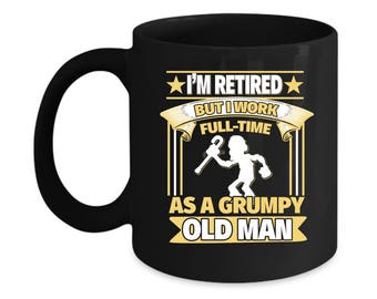 Funny Gift for Old Men - I'm Retired, But I Work Full-Time As a Grumpy Old Man 11oz Coffee Mug
