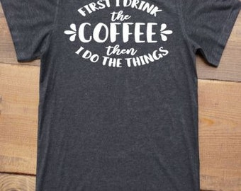 Coffee Shirt - First I Drink The Coffee Then I Do The Things - Coffee Lover - Coffee Gift - Valentine's Day