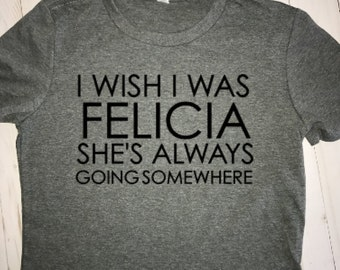 I wish I was Felicia...She's always going somewhere/ Woman's funny tee/Bye, Felicia tee