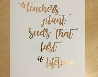 "Ready to frame A4 ""Teachers plant sees that last a lifetime"" inspirational quote print Rose Gold Foil on white paper. Great teachers present"