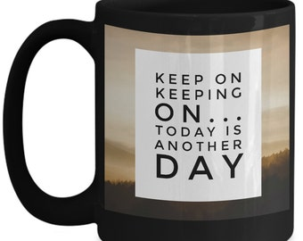 Keep On Keeping On...Today Is Another Day Custom Made Coffee Mug 15 Oz (BLACK)