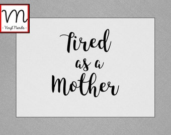 Tired as a Mother - Permanent Vinyl Decal/Sticker