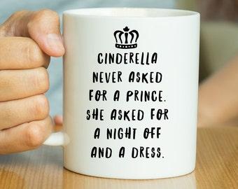 Cinderella Never Asked For A Prince She Asked For A Night Off And A Dress - Funny Mug, Feminist Mug, Gift For Her, Valentines Mug, Princess