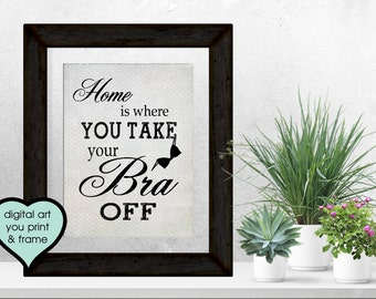 Fun Funny Home Sign for Women Home is where you take your bra off Fun Sign Funny digital download Print Your Own Art print frame home