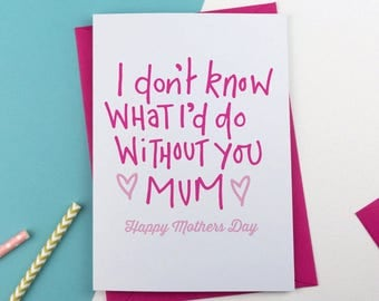 I don't know what I'd do without you Mother's Day Card, Mothersday Card, Card for Mum, card for Mom