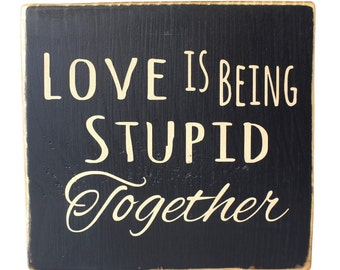 Love is Being Stupid Together, Wall Art, Home Décor, Hand painted Sign, Rustic Wood Sign, Sayings About Love, Funny Saying, Signs About Love