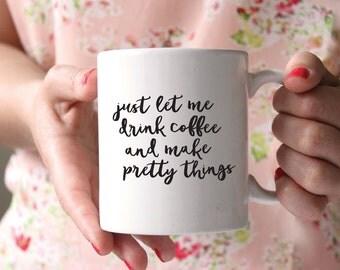 Just let me drink coffee and make pretty things, Creative Coffee Mug, Birthday Gift, Birthday Present, Funny Gift, Girl Boss Coffee Mug