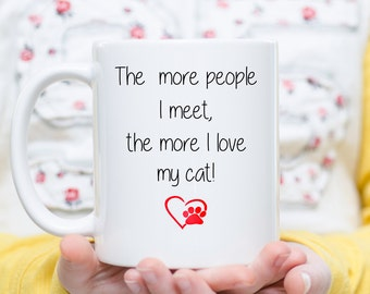 The More People I Meet, The More I Love My Cat, I Love My Cat, Cat Lover Mug, Cat Mom, Cat Dad, Cat Are Better than People, Cat Mug, Cats