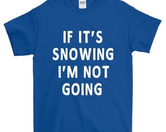 If It's Snowing I'm Not Going Funny Sayings Humorous Novelty T-Shirt For Men Women Funny Gift Screen Printed Tee Mens Ladies Womens Tees