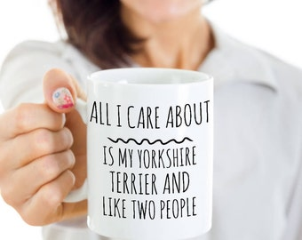 Yorkshire Terrier Mug - All I Care About Is My Yorkie And Like Two People - Yorkshire Terrier Gift - Yorkshire Terrier Mom Coffee, Tea Cup