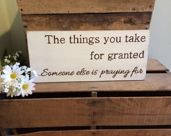 The Things You Take For Granted Someone Else Is Praying For Hand Painted Wooden Sign.