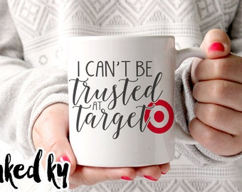 11 oz, 15 oz - I can't be trusted at Target, gifts for her, funny mug for women, funny coffee mugs, target, birthday, christmas, gift friend