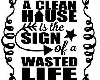 A clean house wasted life SVG File, Quote Cut File, Silhouette File, Cricut File, Vinyl Cut File