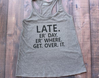 Late Tank, Funny Shirt, Always Late, Mom shirt, Get Over It