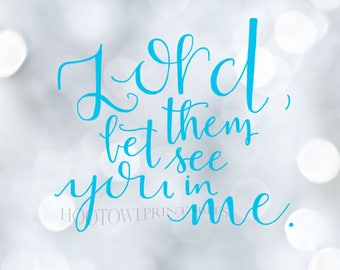 Lord, let them see you in me, 8x10 and 5x7 Printable, Christian Word Art