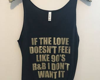 If The Love Doesn't Feel Like 90's R&B I Don't Want It - Slouchy Relaxed Fit Tank - Funny Tank - Fashion Tee - Graphic Tee