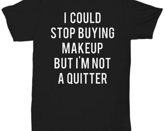 I Could Stop Buying Makeup But I'm Not A Quitter T Shirt