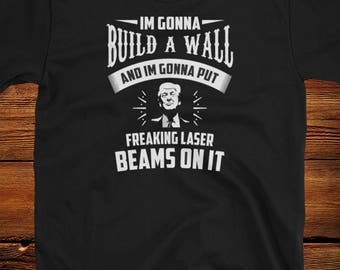 I'm Gonna Build a Wall and Im going to put Freaking LASER BEAMS on it Funny Trump Shirt