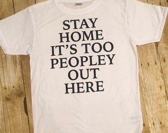 Stay home it's too peopley out here t shirt