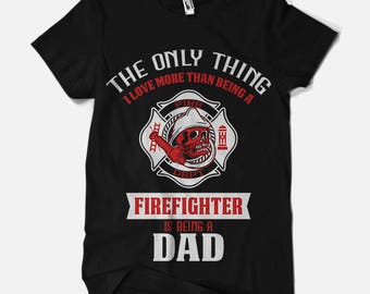 The Only Thing I Love More Than Being a Firefighter is Being a DAD T-Shirt