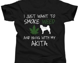 Akita Shirt - I Just Want To Smoke Weed and Hang With My Akita Tshirt - Funny Weed Tees - Funny Cannabis Tshirt - Marijuana Tshirt