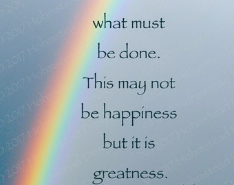 George Bernard Shaw: Just do what must be sone. This may not be happiness but it is greatness.