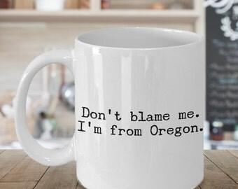 Oregon Mug - Don't Blame Me I'm From Oregon State Mug - Portland - Eugene - Coffee Cup