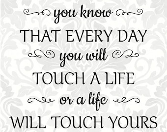 Nurse Quote - As a nurse you know that every day you will touch a life or a life will touch yours (SVG, PDF, Digital File Vector Graphic)
