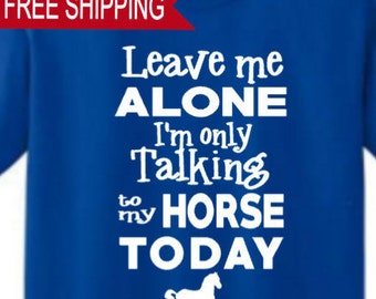 Leave Me Alone I am only talking to my Horse today - T Shirt