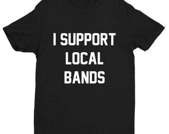 I Support Local Bands Shirt,Local Bands Shirt,Support Shirts,I Support Shirts,Trendy T-Shirts,Hipster Shirts,Support Local Bands,Indie Music