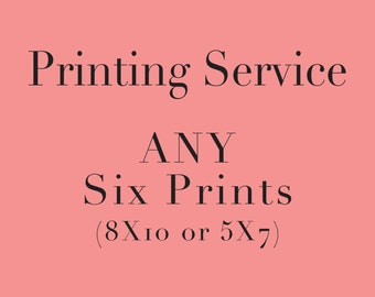 Printing Service for ANY Six Prints (5x7 or 8X10)