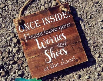 Once inside,please leave your shoes and worries at the door,wooden rustic country distressed sign.Remove your shoes, no worries,welcome home