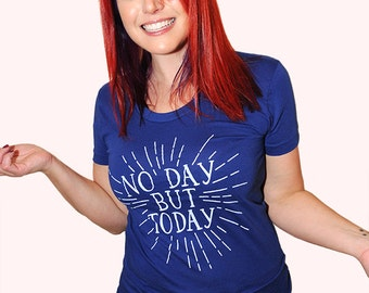 No Day But Today. American Apparel women's fitted tshirt sizes small, medium, large, and XL