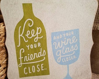 Keep your friends close and your wine glass closer