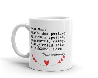 11 oz Coffee Mug: Dear Mom Thanks for putting up with a spoiled, ungrateful, messy, bratty child like my sibling. Love Your Favorite