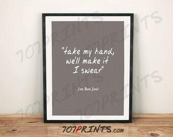 Jon Bon Jovi - take my hand, we'll make it I swear - Quote - Digital Print - Made To Order Instant Download
