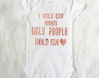 I only cry when ugly people hold me bodysuit