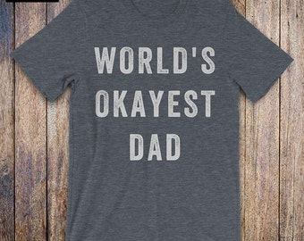 WORLDS OKAYEST Dad, dad shirt, new dad, husband gift, daddy birthday, fathers day, daddy issues, daddy to be, mens athletic