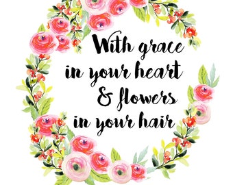 With grace in your heart & flowers in your hair