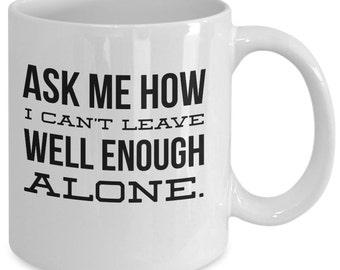 Funny Coffee Mug - Ask Me How I Can't Leave Well Enough Alone - Sarcastic Coffee Mug - Coffee Mug with Humor - Quirky Coffee Mug - Tea Cup