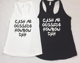 Cash Me Ousside howbow dah racerback tank top. Catch me outside how about that funny tank top! Buy 5 get the 6th for free!