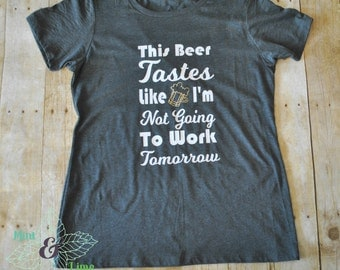 Funny Women's Tee-This Beer Tastes Like I'm Not Going To Work Tomorrow