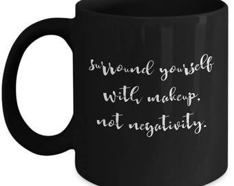 Surround Yourself With Makeup Not Negativity Artist Ceramic Coffee Tea Mug Cup Black