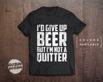 I'd Give Up Beer But I'm Not A Quitter  - Colors Available - UNISEX Adult T-Shirt - Unisex or Womans Shirt Vneck Option