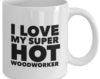 Cool Woodworker Gift coffee mug - I love my super hot woodworker - Unique gift mug for woodworker